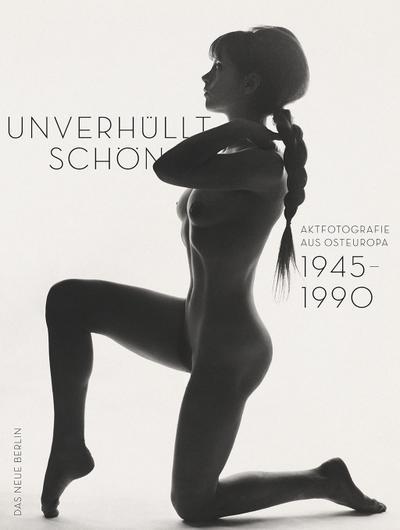 Unverhüllt schön: Aktfotografie aus Osteuropa 1945-1990