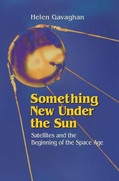 Something New Under the Sun: Satellites and the Beginning of the Space Age - Copernicus - Gebundene Ausgabe, Englisch, Helen Gavaghan, Satellites and the Beginning of the Space Age, Satellites and the Beginning of the Space Age