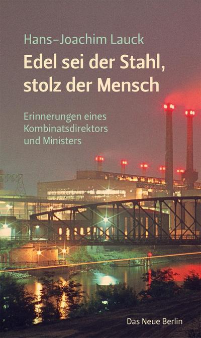 Edel sei der Stahl, stolz der Mensch: Erinnerungen eines Kombinatsdirektors und Ministers