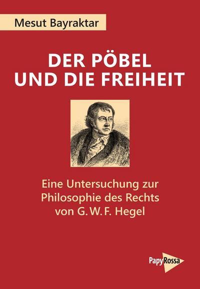 Der Pöbel und die Freiheit: Eine Untersuchung zur Philosophie des Rechts von G.?W.?F. Hegel (PapyRossa Hochschulschriften)
