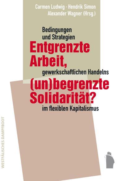 Entgrenzte Arbeit, (un-)begrenzte Solidarität?: Bedingungen und Strategien gewerkschaftlichen Handelns im flexiblen Kapitalismus