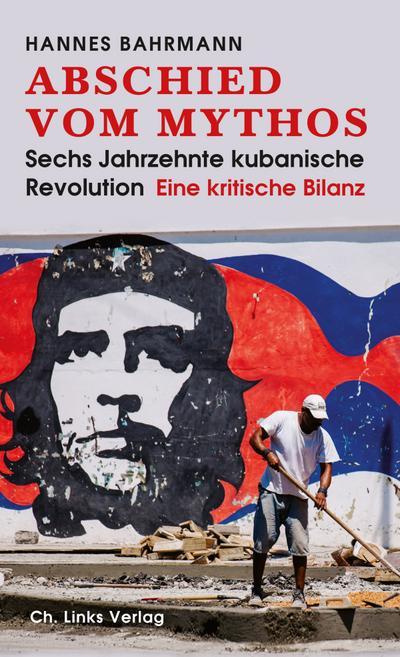 Abschied vom Mythos: Sechs Jahrzehnte kubanische Revolution (Eine kritische Bilanz)