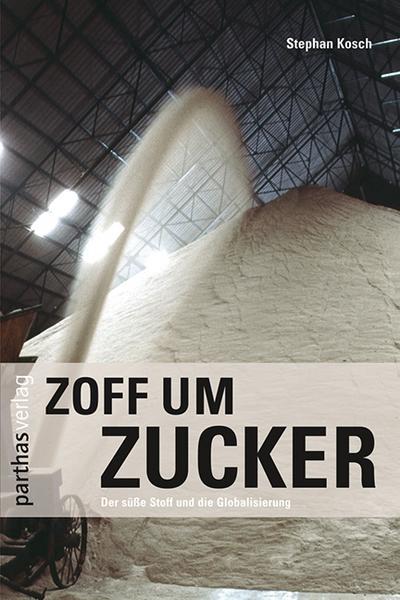 Zoff um Zucker: Ein süsser Stoff und die Globalisierung: Der süße Stoff und die Globalisierung