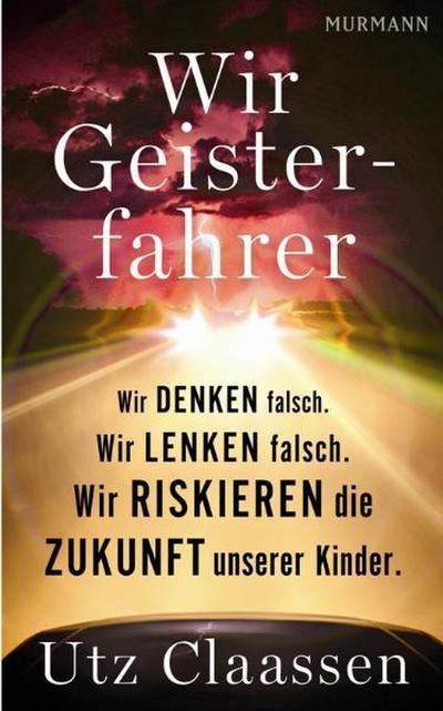 Wir Geisterfahrer - Murmann Verlag Gmbh - Gebundene Ausgabe, Deutsch, Utz Claassen, Wir denken falsch. Wir lenken falsch. Wir riskieren die Zukunft unserer Kinder, Wir denken falsch. Wir lenken falsch. Wir riskieren die Zukunft unserer Kinder