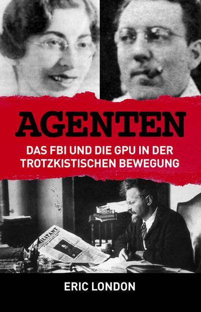 Agenten: Das FBI und die GPU in der trotzkistischen Bewegung: Die Infiltration der trotzkistischen Bewegung durch FBI und GPU