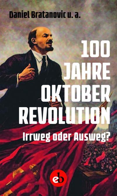 100 Jahre Oktoberrevolution  Irrweg oder Ausweg?  Hrsg. v. Bratanovic, Daniel  Deutsch