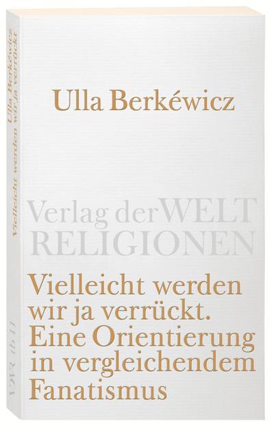Vielleicht werden wir ja verrückt: Eine Orientierung in vergleichendem Fanatismus (Verlag der Weltreligionen)