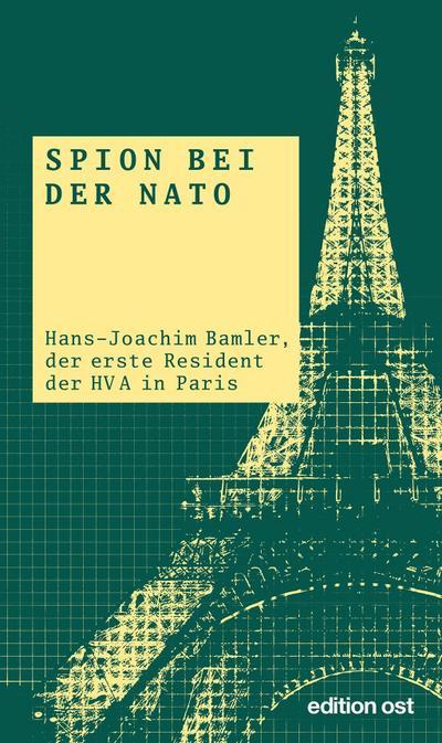 Spion bei der NATO: Hans-Joachim Bamler, der erste Resident der HV A in Paris (edition ost)
