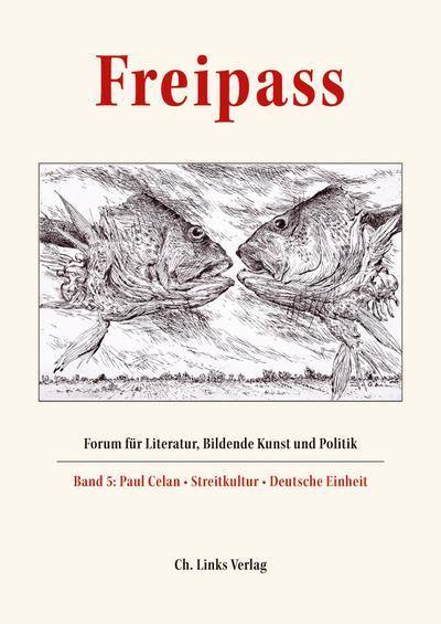 Freipass: Forum für Literatur, Bildende Kunst und Politik Band 5: Paul Celan - Streitkultur - Deutsche Einheit Schriften der Günter und Ute Grass Stiftung