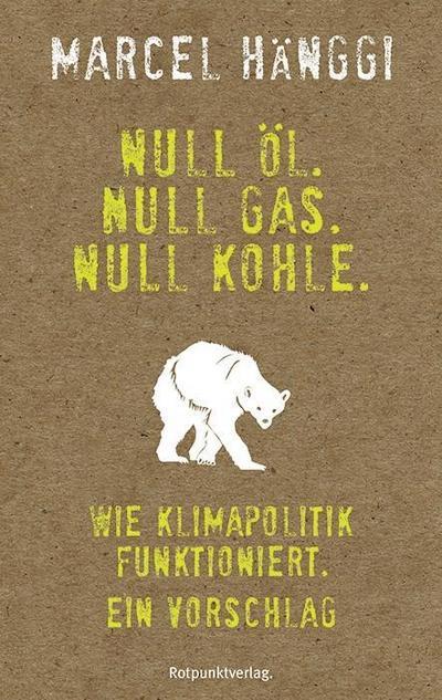 Null Öl. Null Gas. Null Kohle.  Wie Klimapolitik funktioniert. Ein Vorschlag  Deutsch