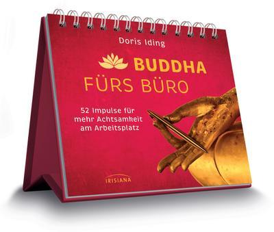 Buddha fürs Büro: 52 Impulse für mehr Achtsamkeit am Arbeitsplatz - Irisiana - Spiralbindung, Deutsch, Doris Iding, 52 Impulse für mehr Achtsamkeit am Arbeitsplatz, 52 Impulse für mehr Achtsamkeit am Arbeitsplatz