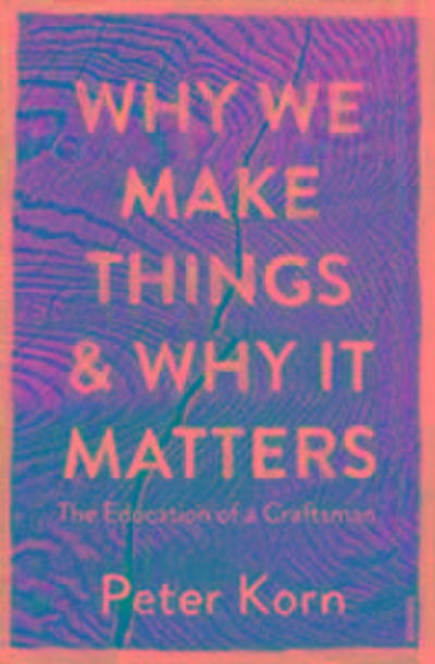 why-we-make-things-and-why-it-matters-the-education-of-a-craftsman
