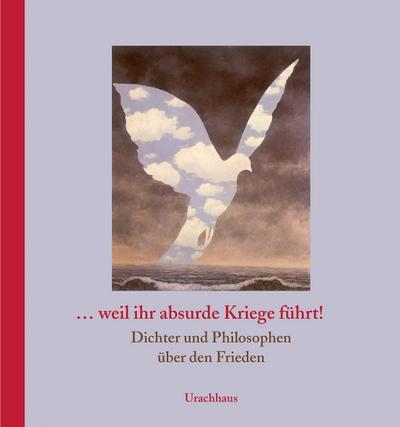 ... weil ihr absurde Kriege führt!: Dichter und Philosophen über den Frieden