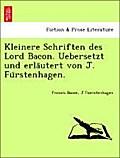 Kleinere Schriften des Lord Bacon. Uebersetzt und erlautert von J. Furstenhagen.