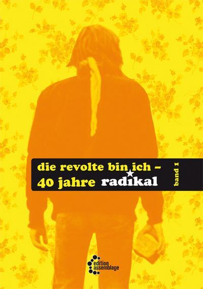 Die Revolte bin ich: 40 Jahre 'radikal'