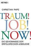 Traum! Job! Now!: Die Geheimnisse der erfolgr ...