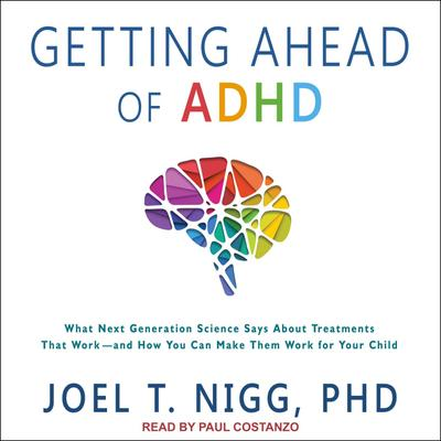 Getting Ahead of ADHD: What Next-Generation Science Says about Treatments That Work?and How You Can Make Them Work for Your Child