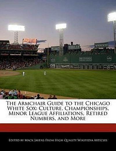 The Armchair Guide to the Chicago White Sox: Culture, Championships, Minor League Affiliations, Retired Numbers, and More