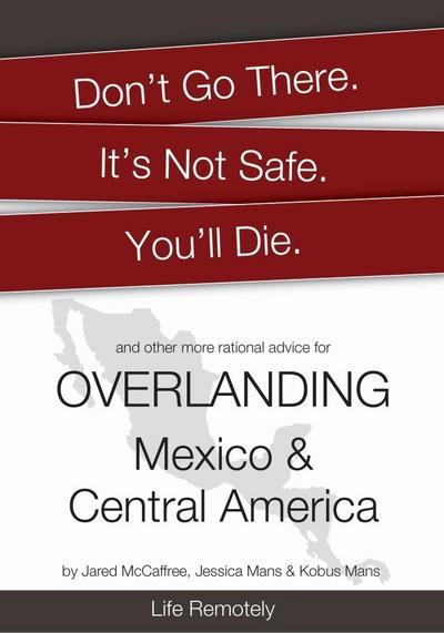 Don't Go There. It's Not Safe. You'll Die. And other more rational advice for Overlanding Mexico & Central America