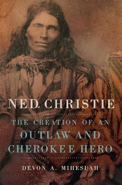 Ned Christie: The Creation of an Outlaw and Cherokee Hero