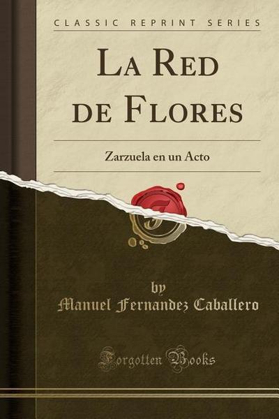 La Red de Flores: Zarzuela En Un Acto (Classic Reprint)