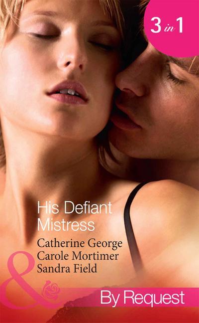 His Defiant Mistress: The Millionaire's Rebellious Mistress / The Venetian's Midnight Mistress / The Billionaire's Virgin Mistress (Mills & Boon By Request)