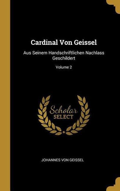 Cardinal Von Geissel: Aus Seinem Handschriftlichen Nachlass Geschildert; Volume 2