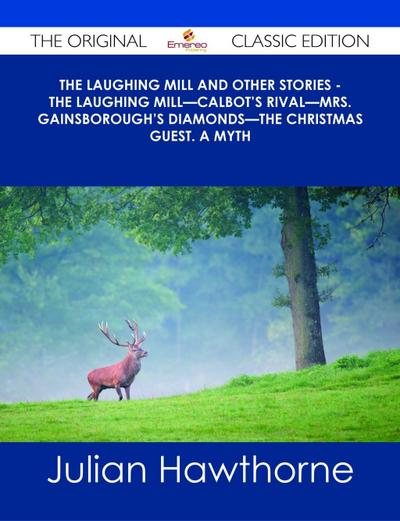 The Laughing Mill and Other Stories - The Laughing Mill-Calbot's Rival-Mrs. Gainsborough's Diamonds-The Christmas Guest. A Myth - The Original Classic Edition