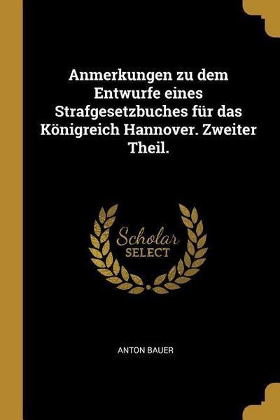 Anmerkungen Zu Dem Entwurfe Eines Strafgesetzbuches Für Das Königreich Hannover. Zweiter Theil.