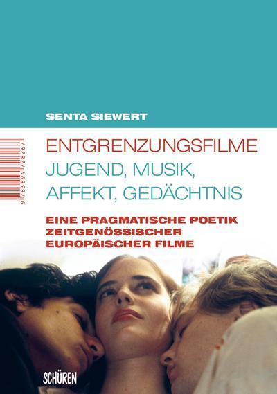 Entgrenzungsfilme – Jugend, Musik, Affekt, Gedächtnis: Eine pragmatische Poetik zeitgenössischer europäischer Filme (Marburger Schriften zur Medienforschung)