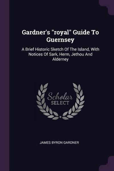 Gardner's Royal Guide to Guernsey: A Brief Historic Sketch of the Island, with Notices of Sark, Herm, Jethou and Alderney
