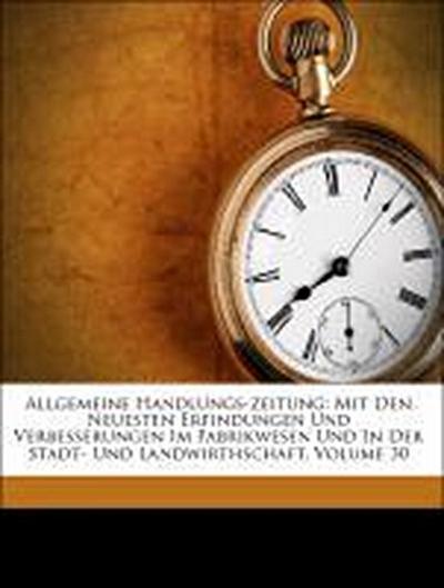 Allgemeine Handlungs-zeitung: Mit Den Neuesten Erfindungen Und Verbesserungen Im Fabrikwesen Und In Der Stadt- Und Landwirthschaft, Volume 30