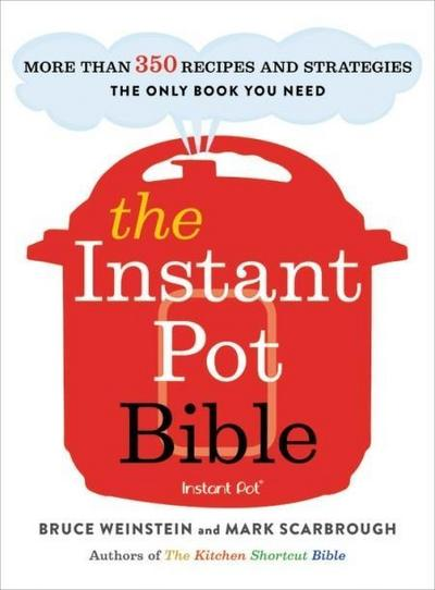 The Instant Pot Bible: More Than 350 Recipes and Strategies--The Only Book You Need for Every Model of Instant Pot