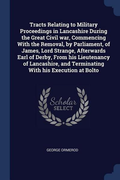 Tracts Relating to Military Proceedings in Lancashire During the Great Civil War, Commencing with the Removal, by Parliament, of James, Lord Strange,