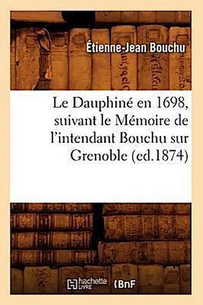 Le Dauphine En 1698, Suivant Le Memoire de l'Intendant Bouchu Sur Grenoble (Ed.1874)