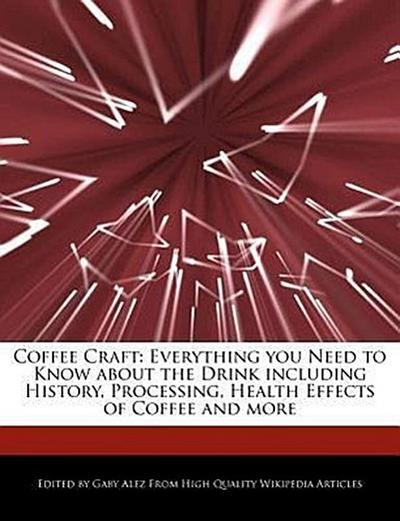 Coffee Craft: Everything You Need to Know about the Drink Including History, Processing, Health Effects of Coffee and More