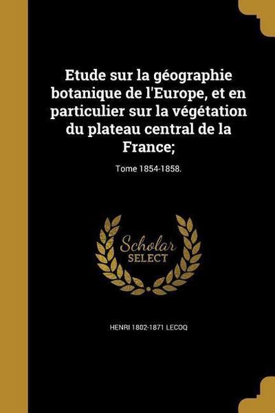 Etude Sur La Géographie Botanique de l'Europe, Et En Particulier Sur La Végétation Du Plateau Central de la France;; Tome 1854-1858.