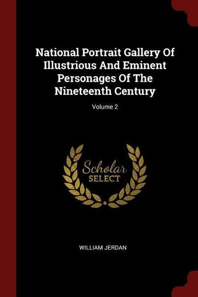 National Portrait Gallery of Illustrious and Eminent Personages of the Nineteenth Century; Volume 2