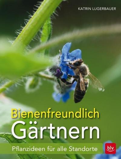 Bienenfreundlich Gärtnern; Pflanzideen für alle Standorte; Ill. v. Faltermayr, Christine; Deutsch; 159 farb. Abb. 8 Ill.