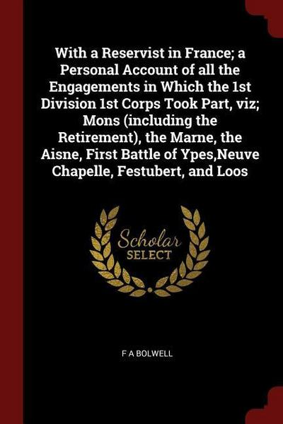 With a Reservist in France; A Personal Account of All the Engagements in Which the 1st Division 1st Corps Took Part, Viz; Mons (Including the Retireme