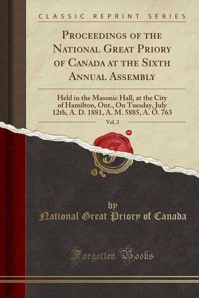 Proceedings of the National Great Priory of Canada at the Sixth Annual Assembly, Vol. 2: Held in the Masonic Hall, at the City of Hamilton, Ont., on T