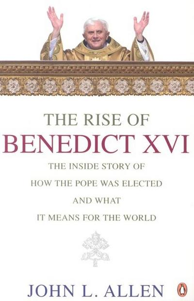 The Rise of Benedict XVI: The Inside Story of How the Pope Was Elected and What It Means for the World
