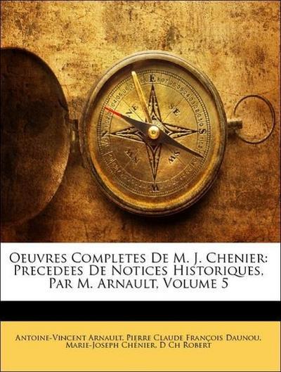 Oeuvres Completes De M. J. Chenier: Precedees De Notices Historiques, Par M. Arnault, Volume 5