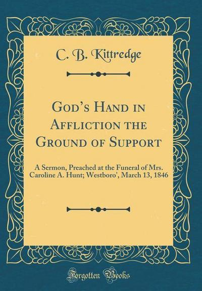 God's Hand in Affliction the Ground of Support: A Sermon, Preached at the Funeral of Mrs. Caroline A. Hunt; Westboro', March 13, 1846 (Classic Reprint