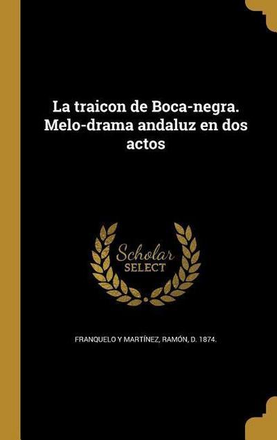La traicon de Boca-negra. Melo-drama andaluz en dos actos