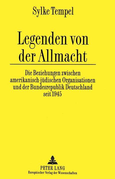 Legenden von der Allmacht: Die Beziehungen zwischen amerikanisch-jüdischen Organisationen und der Bundesrepublik Deutschland seit 1945