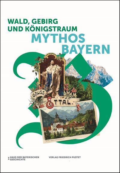 Wald, Gebirg und Königstraum - Mythos Bayern: Katalog zur Bayerischen Landesausstellung 2018 (Bayerische Geschichte)