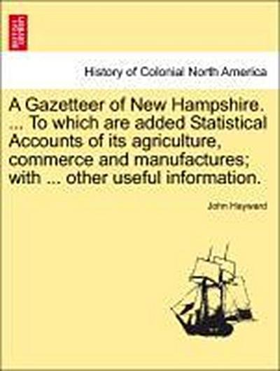 A Gazetteer of New Hampshire. ... To which are added Statistical Accounts of its agriculture, commerce and manufactures; with ... other useful information.