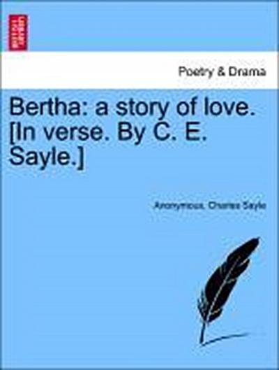 Bertha: a story of love. [In verse. By C. E. Sayle.]