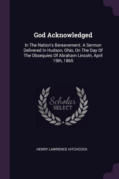 God Acknowledged: In the Nation's Bereavement. a Sermon Delivered in Hudson, Ohio, on the Day of the Obsequies of Abraham Lincoln, April